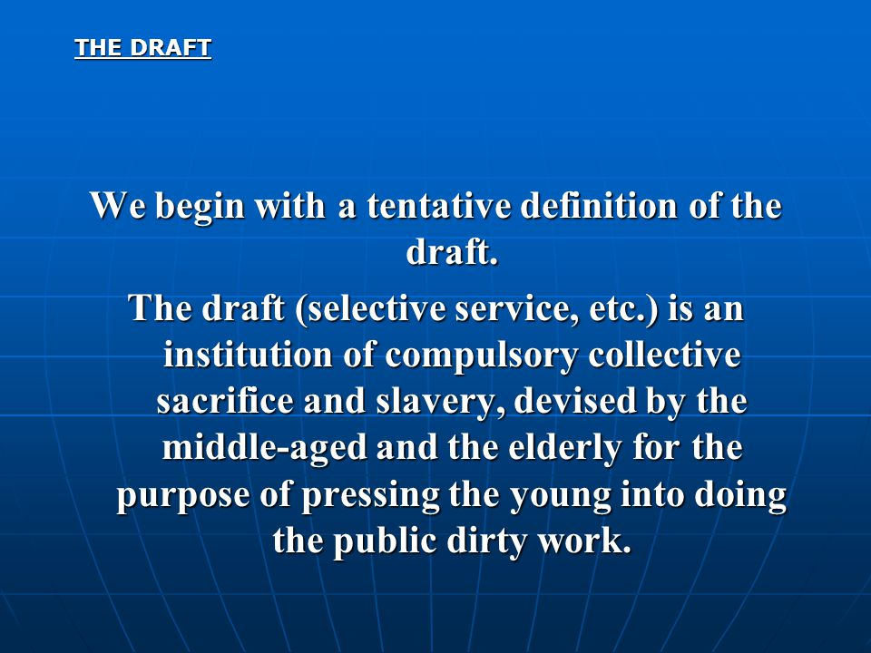 THE DRAFT We begin with a tentative definition of the draft. The draft (selective service, etc.) is an institution of compulsory collective sacrifice
