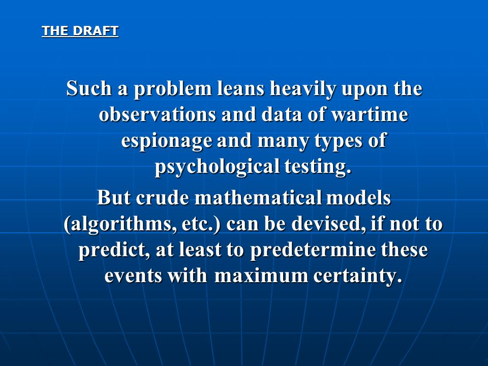 THE DRAFT Such a problem leans heavily upon the observations and data of wartime espionage and many types of psychological testing. But crude mathemat