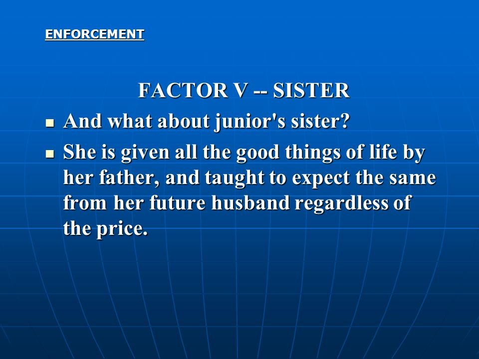 ENFORCEMENT FACTOR V -- SISTER And what about junior's sister? And what about junior's sister? She is given all the good things of life by her father,