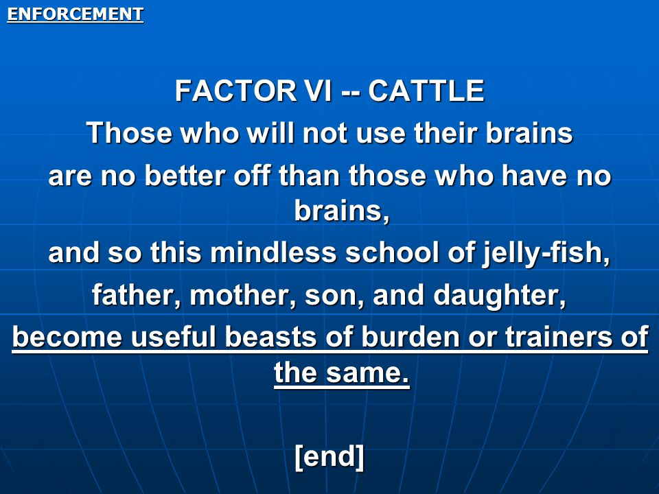 ENFORCEMENT FACTOR VI -- CATTLE Those who will not use their brains are no better off than those who have no brains, and so this mindless school of jelly-fish, father, mother, son, and daughter, become useful beasts of burden or trainers of the same.