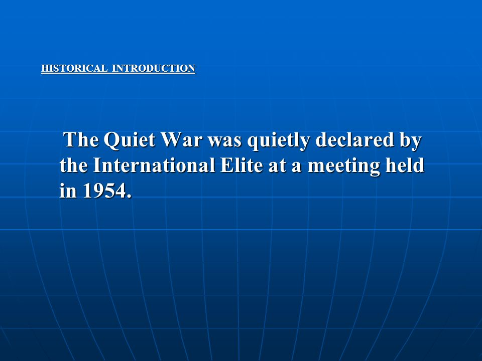 HISTORICAL INTRODUCTION The Quiet War was quietly declared by the International Elite at a meeting held in 1954. The Quiet War was quietly declared by