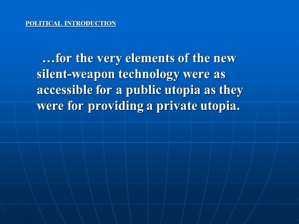 POLITICAL INTRODUCTION …for the very elements of the new silent-weapon technology were as accessible for a public utopia as they were for providing a private utopia.