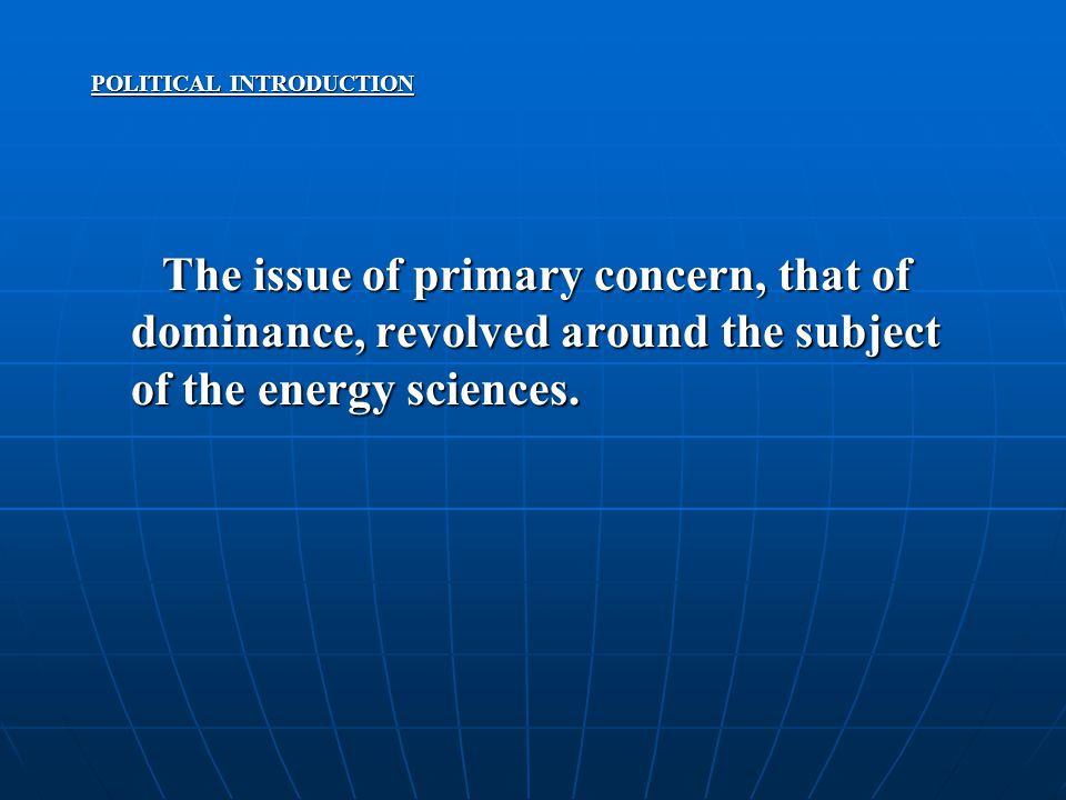 POLITICAL INTRODUCTION The issue of primary concern, that of dominance, revolved around the subject of the energy sciences.