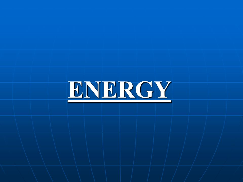 ENERGY Energy is recognized as the key to all activity on earth.