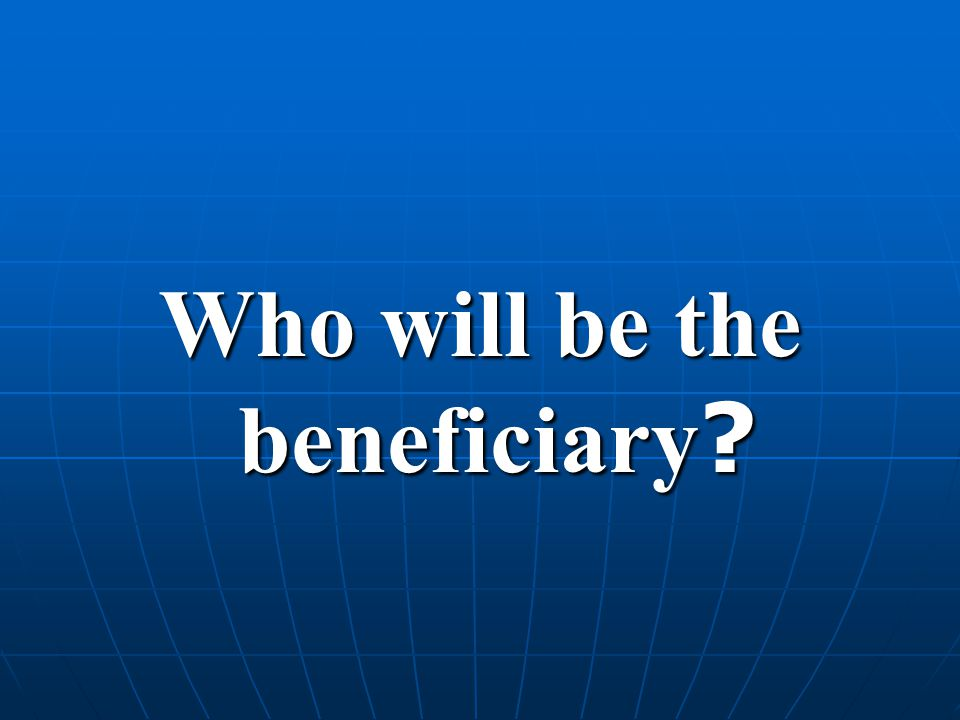 Who will be the beneficiary ?