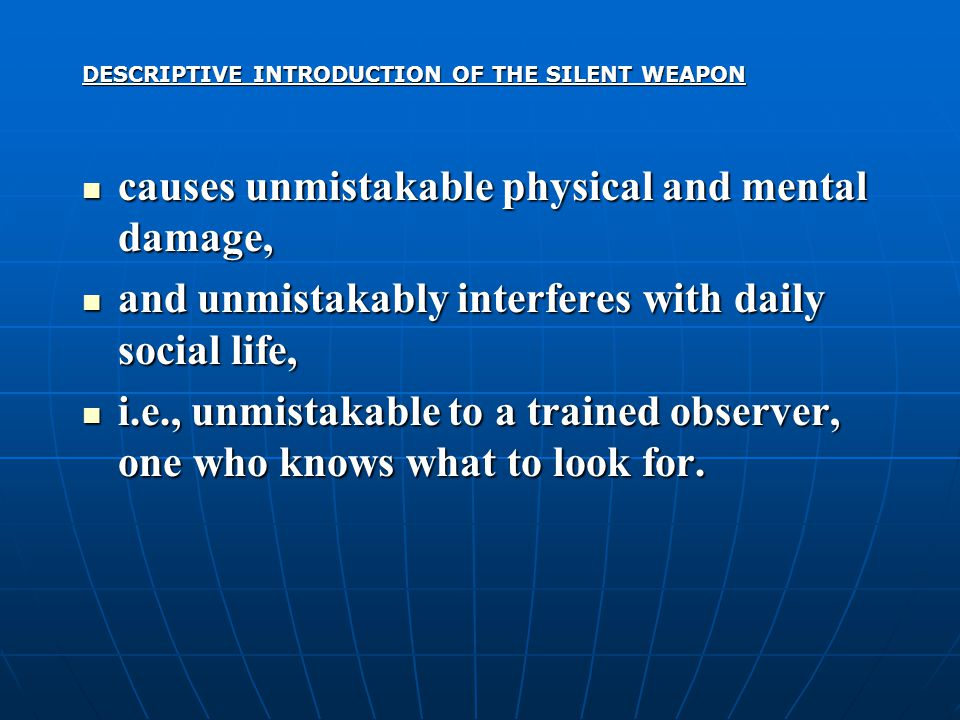 DESCRIPTIVE INTRODUCTION OF THE SILENT WEAPON causes unmistakable physical and mental damage, causes unmistakable physical and mental damage, and unmistakably interferes with daily social life, and unmistakably interferes with daily social life, i.e., unmistakable to a trained observer, one who knows what to look for.