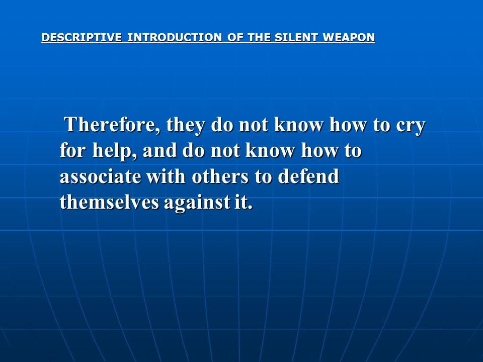 DESCRIPTIVE INTRODUCTION OF THE SILENT WEAPON Therefore, they do not know how to cry for help, and do not know how to associate with others to defend themselves against it.