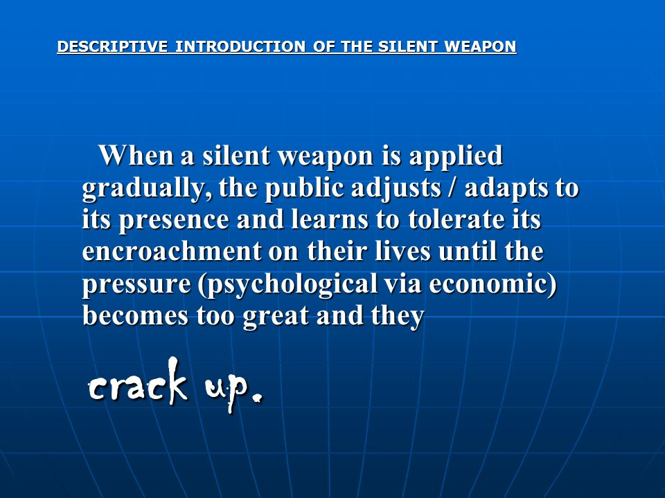 DESCRIPTIVE INTRODUCTION OF THE SILENT WEAPON When a silent weapon is applied gradually, the public adjusts / adapts to its presence and learns to tolerate its encroachment on their lives until the pressure (psychological via economic) becomes too great and they When a silent weapon is applied gradually, the public adjusts / adapts to its presence and learns to tolerate its encroachment on their lives until the pressure (psychological via economic) becomes too great and they crack up.
