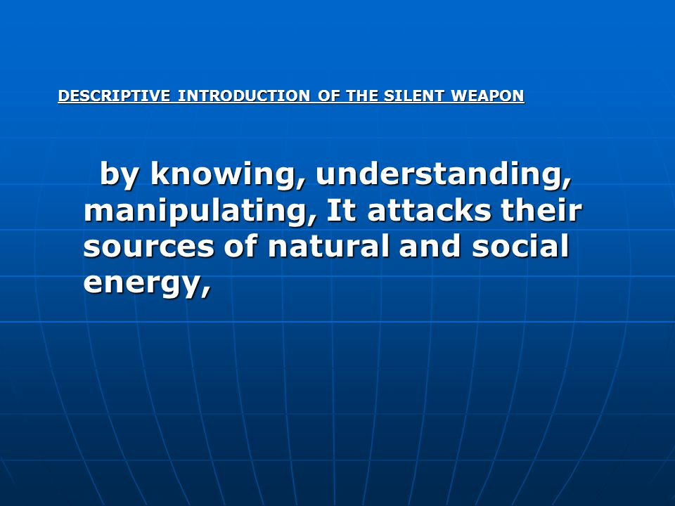 DESCRIPTIVE INTRODUCTION OF THE SILENT WEAPON by knowing, understanding, manipulating, It attacks their sources of natural and social energy, by knowi