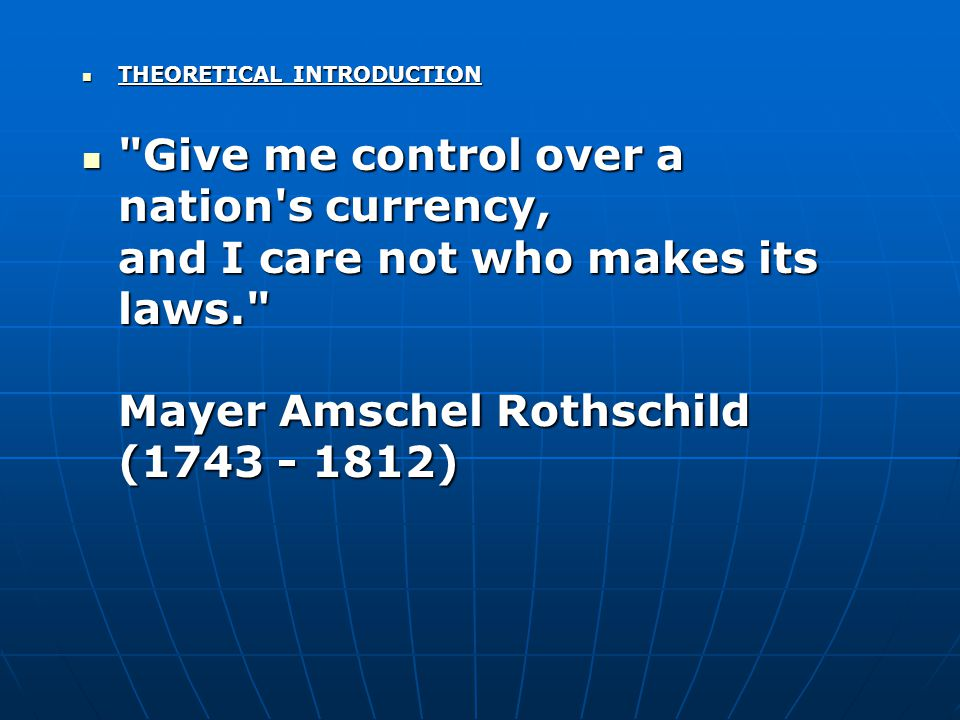 THEORETICAL INTRODUCTION THEORETICAL INTRODUCTION Give me control over a nation s currency, and I care not who makes its laws. Mayer Amschel Rothschild (1743 - 1812) Give me control over a nation s currency, and I care not who makes its laws. Mayer Amschel Rothschild (1743 - 1812)
