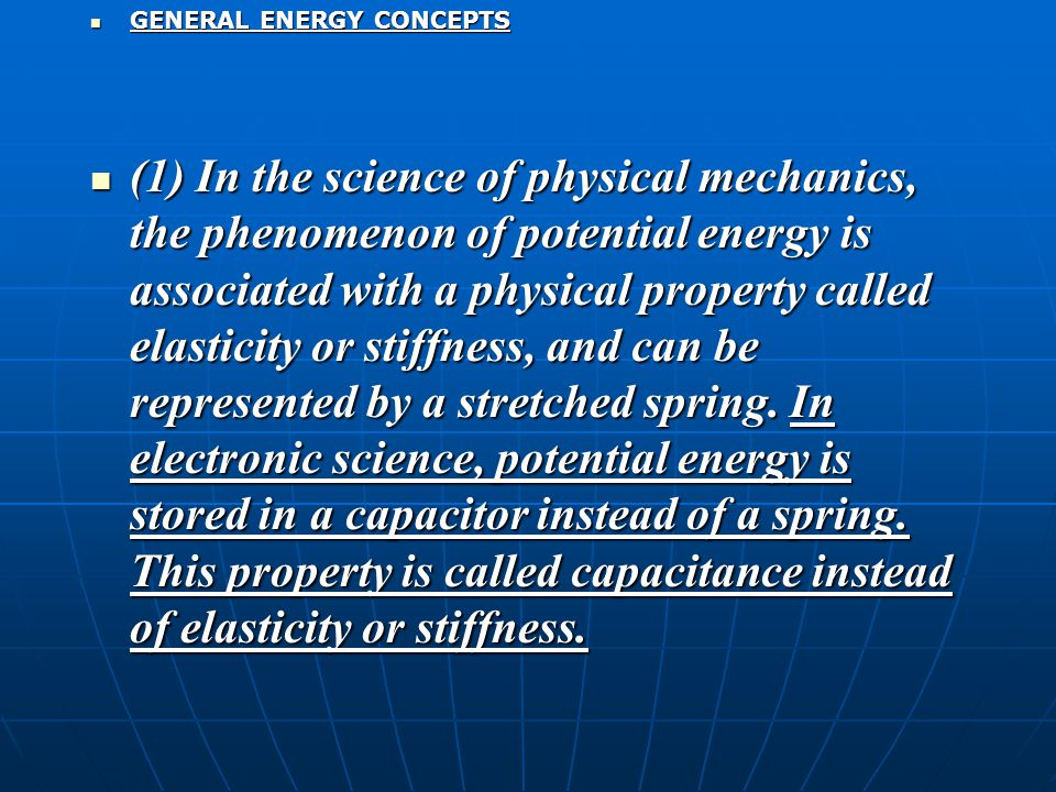GENERAL ENERGY CONCEPTS GENERAL ENERGY CONCEPTS (1) In the science of physical mechanics, the phenomenon of potential energy is associated with a physical property called elasticity or stiffness, and can be represented by a stretched spring.