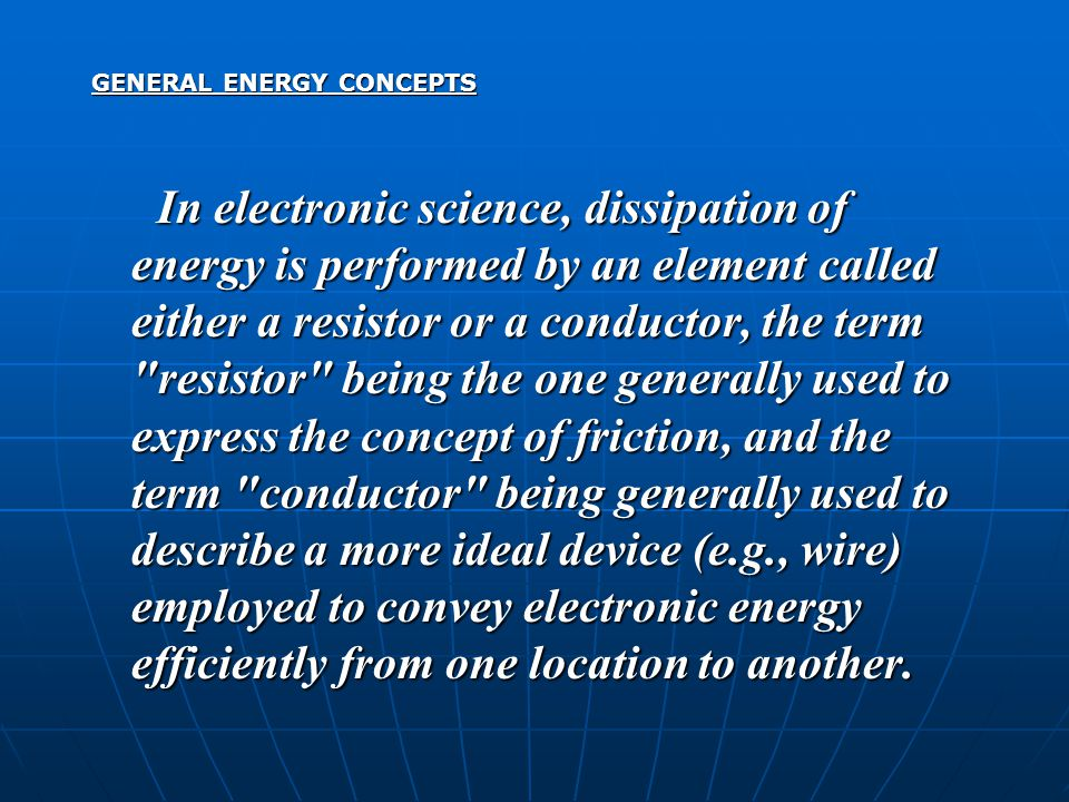 GENERAL ENERGY CONCEPTS In electronic science, dissipation of energy is performed by an element called either a resistor or a conductor, the term resistor being the one generally used to express the concept of friction, and the term conductor being generally used to describe a more ideal device (e.g., wire) employed to convey electronic energy efficiently from one location to another.