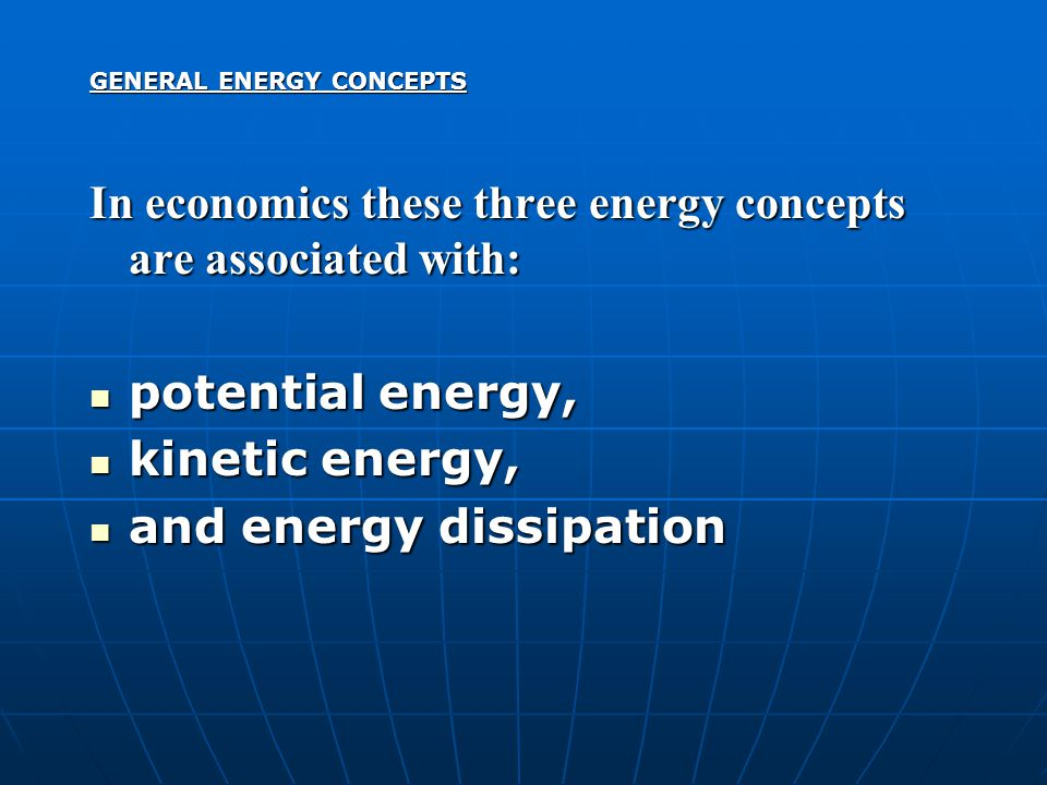 GENERAL ENERGY CONCEPTS In economics these three energy concepts are associated with: potential energy, potential energy, kinetic energy, kinetic energy, and energy dissipation and energy dissipation