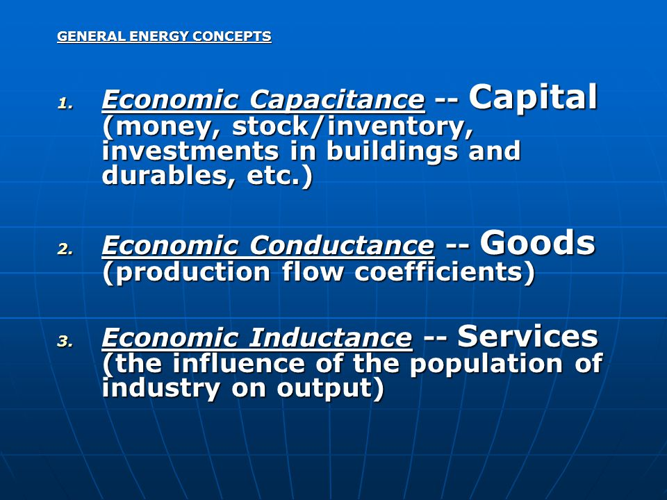 GENERAL ENERGY CONCEPTS 1. Economic Capacitance -- Capital (money, stock/inventory, investments in buildings and durables, etc.) 2. Economic Conductan