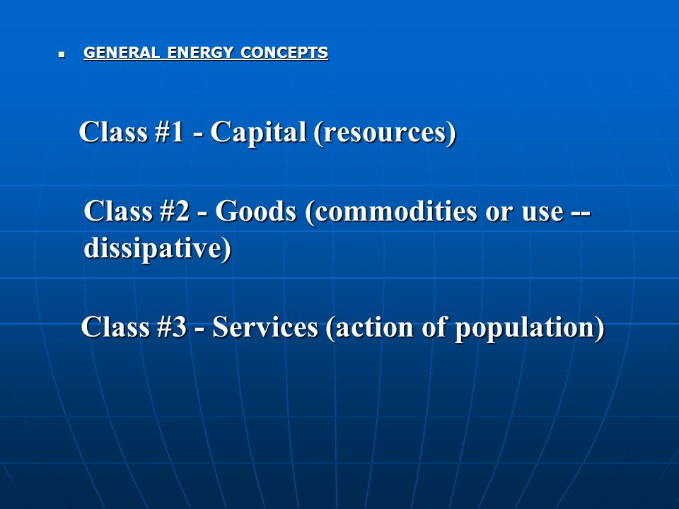 GENERAL ENERGY CONCEPTS GENERAL ENERGY CONCEPTS Class #1 - Capital (resources) Class #1 - Capital (resources) Class #2 - Goods (commodities or use --