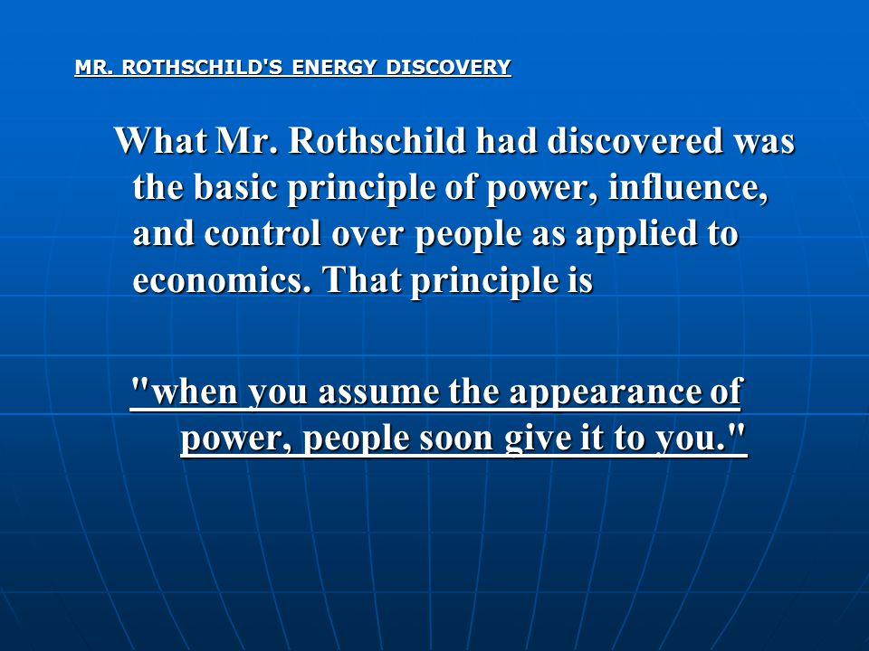 MR. ROTHSCHILD'S ENERGY DISCOVERY What Mr. Rothschild had discovered was the basic principle of power, influence, and control over people as applied t