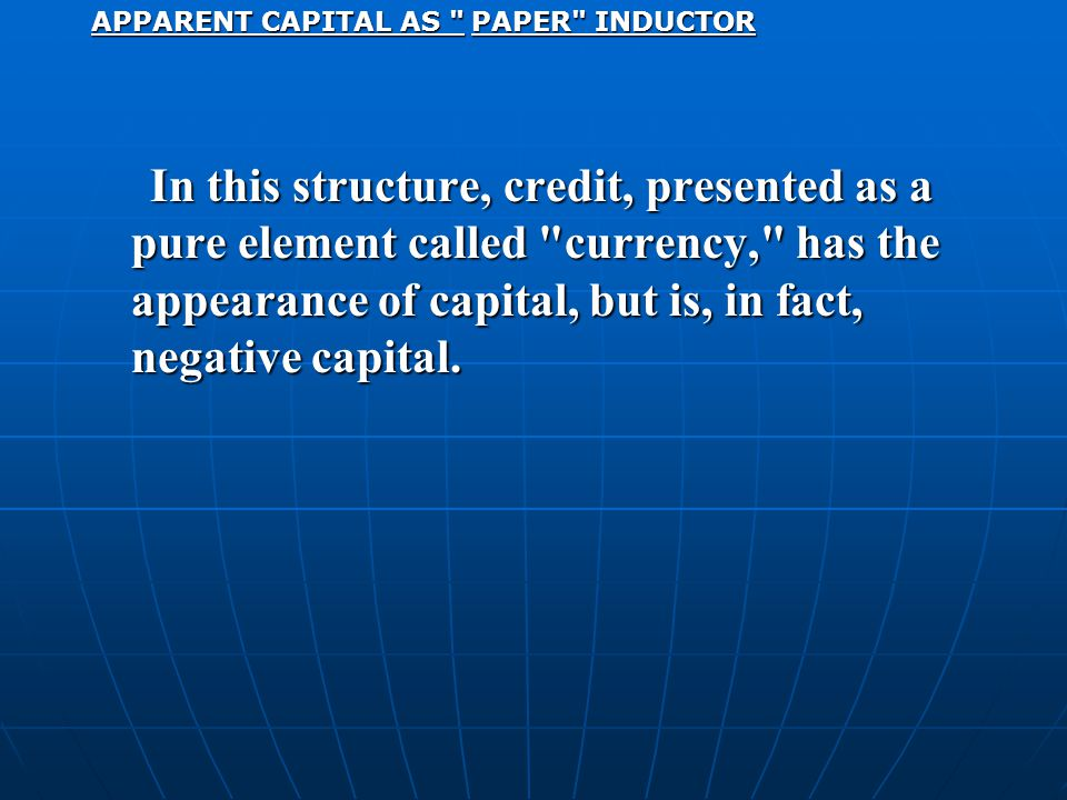 APPARENT CAPITAL AS PAPER INDUCTOR In this structure, credit, presented as a pure element called currency, has the appearance of capital, but is, in fact, negative capital.