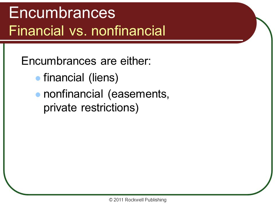 © 2011 Rockwell Publishing Nonfinancial Encumbrances Related concepts Licenses, encroachments, and nuisances: relate to use of someone else's property but are not encumbrances – don't create property interest