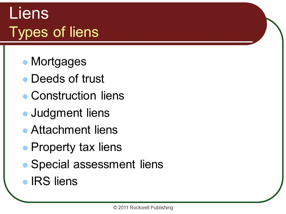© 2011 Rockwell Publishing Types of Liens Special assessment liens Special assessment lien: Lien created by assessment levied to pay for local improvements, such as street paving or sewer lines.