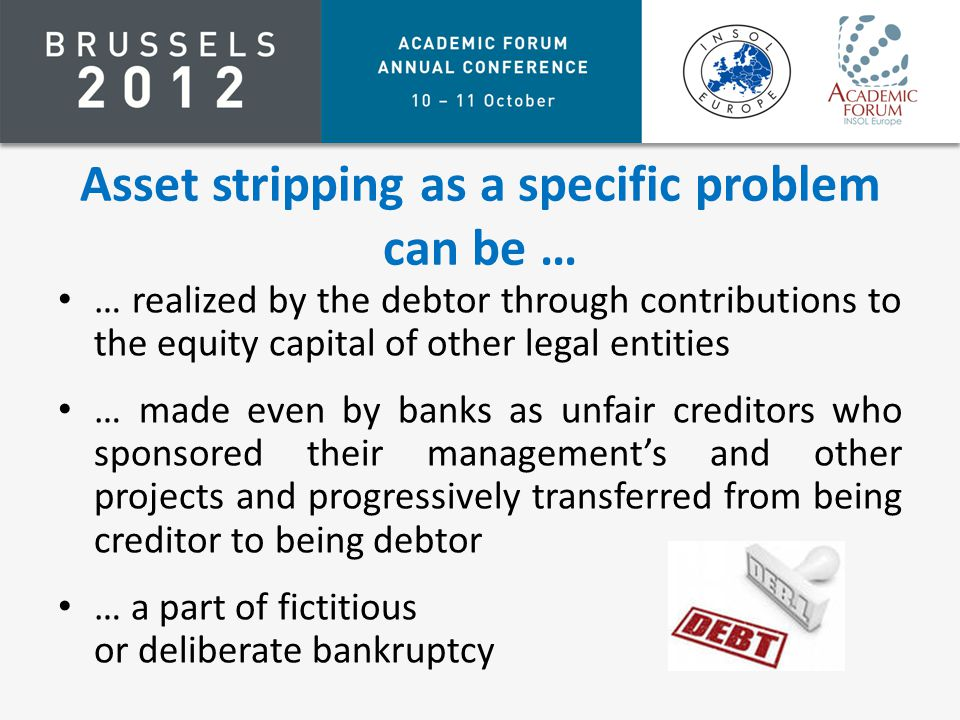 Asset stripping as a specific problem can be … … realized by the debtor through contributions to the equity capital of other legal entities … made even by banks as unfair creditors who sponsored their management's and other projects and progressively transferred from being creditor to being debtor … a part of fictitious or deliberate bankruptcy