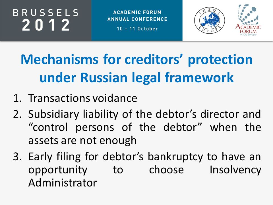 Mechanisms for creditors' protection under Russian legal framework 1.Transactions voidance 2.Subsidiary liability of the debtor's director and control persons of the debtor when the assets are not enough 3.Early filing for debtor's bankruptcy to have an opportunity to choose Insolvency Administrator