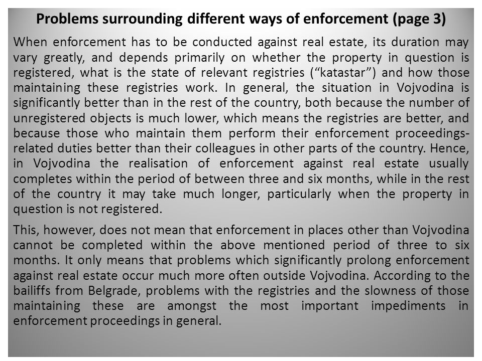 Problems surrounding different ways of enforcement (page 3) When enforcement has to be conducted against real estate, its duration may vary greatly, and depends primarily on whether the property in question is registered, what is the state of relevant registries ( katastar ) and how those maintaining these registries work.