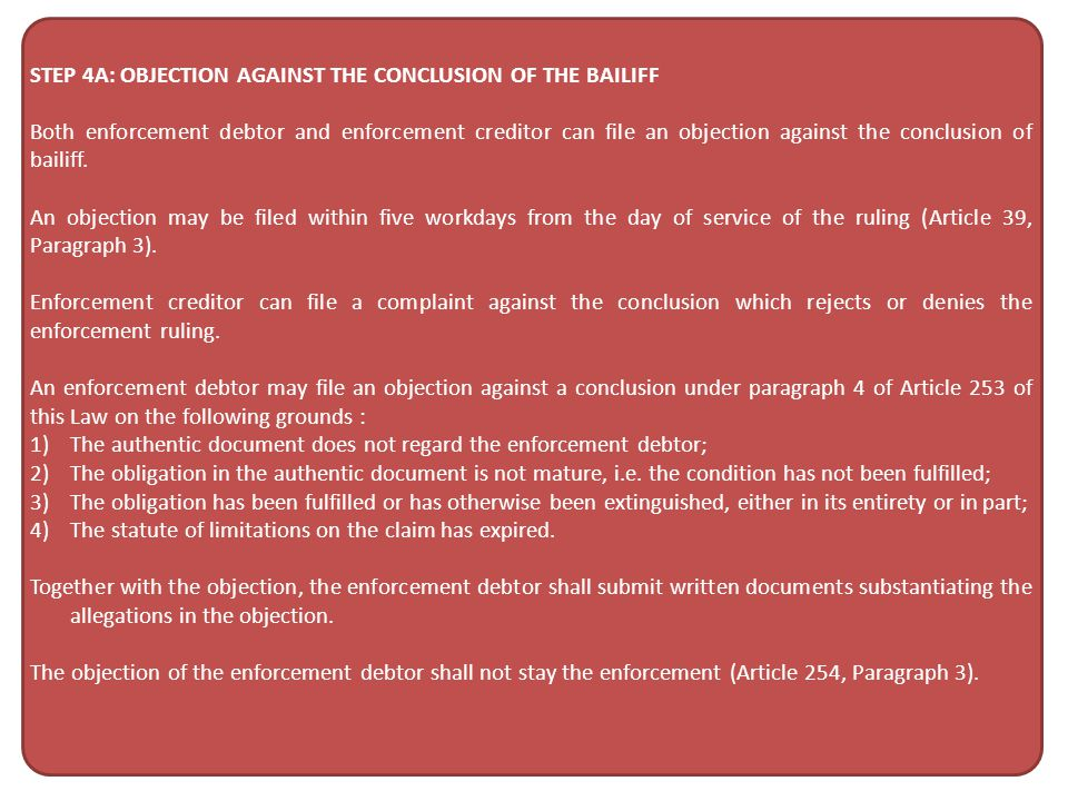STEP 4A: OBJECTION AGAINST THE CONCLUSION OF THE BAILIFF Both enforcement debtor and enforcement creditor can file an objection against the conclusion