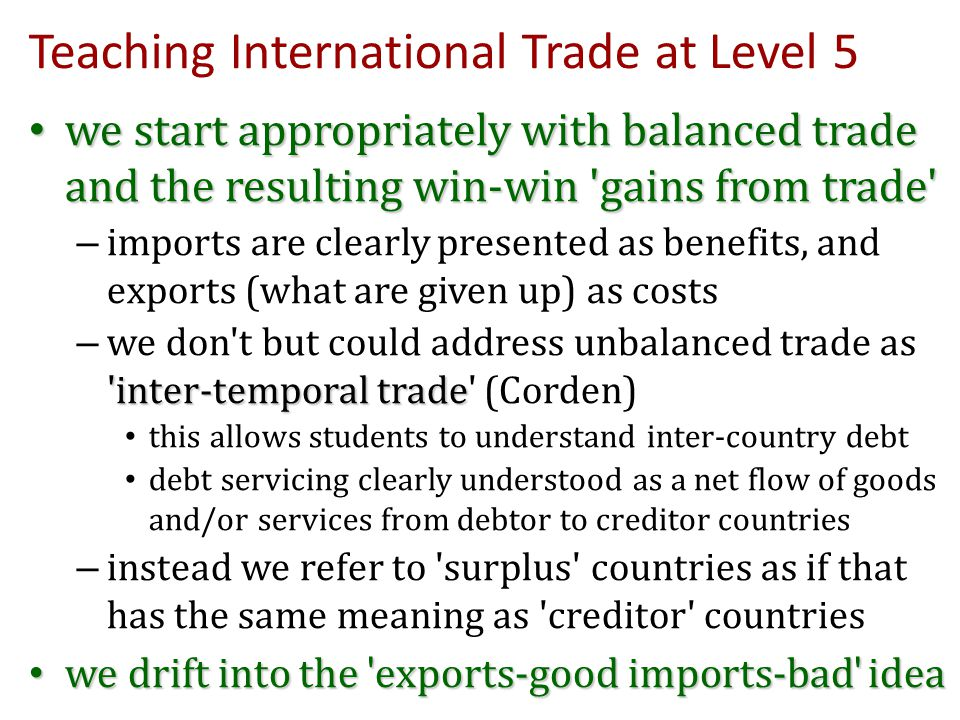 Teaching International Trade at Level 5 we start appropriately with balanced trade and the resulting win-win 'gains from trade' we start appropriately