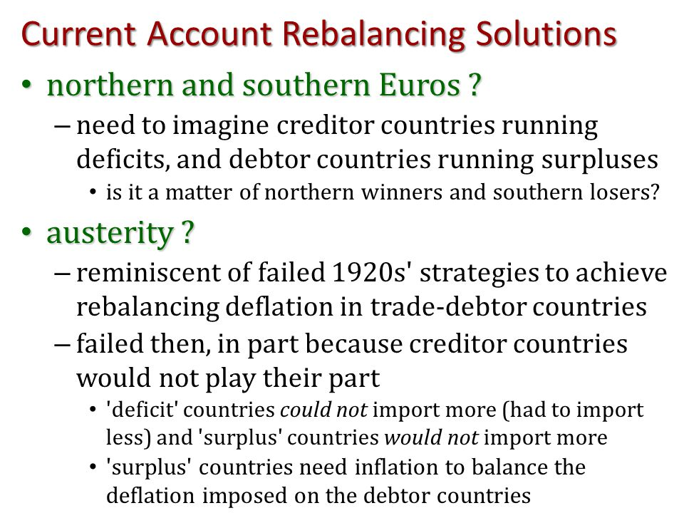 Current Account Rebalancing Solutions northern and southern Euros ? northern and southern Euros ? – need to imagine creditor countries running deficit
