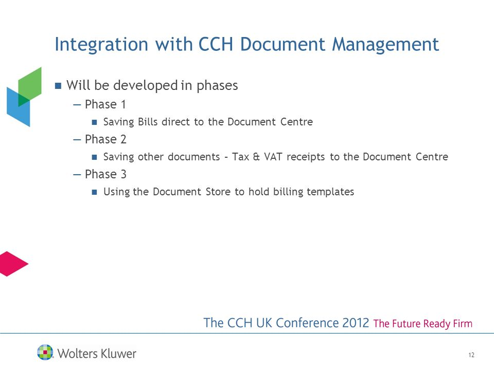 Integration with CCH Document Management Will be developed in phases —Phase 1 Saving Bills direct to the Document Centre —Phase 2 Saving other documents – Tax & VAT receipts to the Document Centre —Phase 3 Using the Document Store to hold billing templates 12