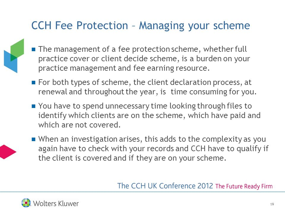 CCH Fee Protection – Managing your scheme The management of a fee protection scheme, whether full practice cover or client decide scheme, is a burden on your practice management and fee earning resource.