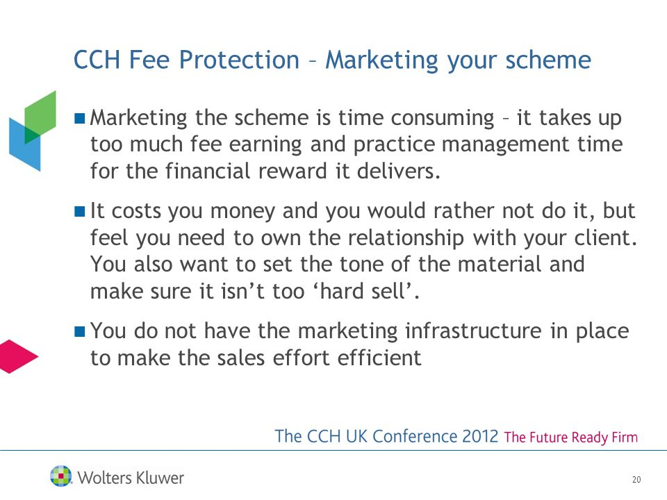 CCH Fee Protection – Marketing your scheme Marketing the scheme is time consuming – it takes up too much fee earning and practice management time for the financial reward it delivers.