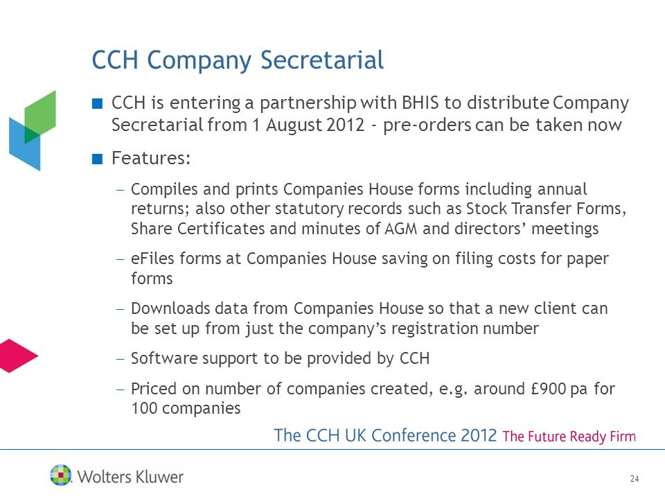 24 CCH Company Secretarial CCH is entering a partnership with BHIS to distribute Company Secretarial from 1 August 2012 - pre-orders can be taken now Features: — Compiles and prints Companies House forms including annual returns; also other statutory records such as Stock Transfer Forms, Share Certificates and minutes of AGM and directors' meetings — eFiles forms at Companies House saving on filing costs for paper forms — Downloads data from Companies House so that a new client can be set up from just the company's registration number — Software support to be provided by CCH — Priced on number of companies created, e.g.