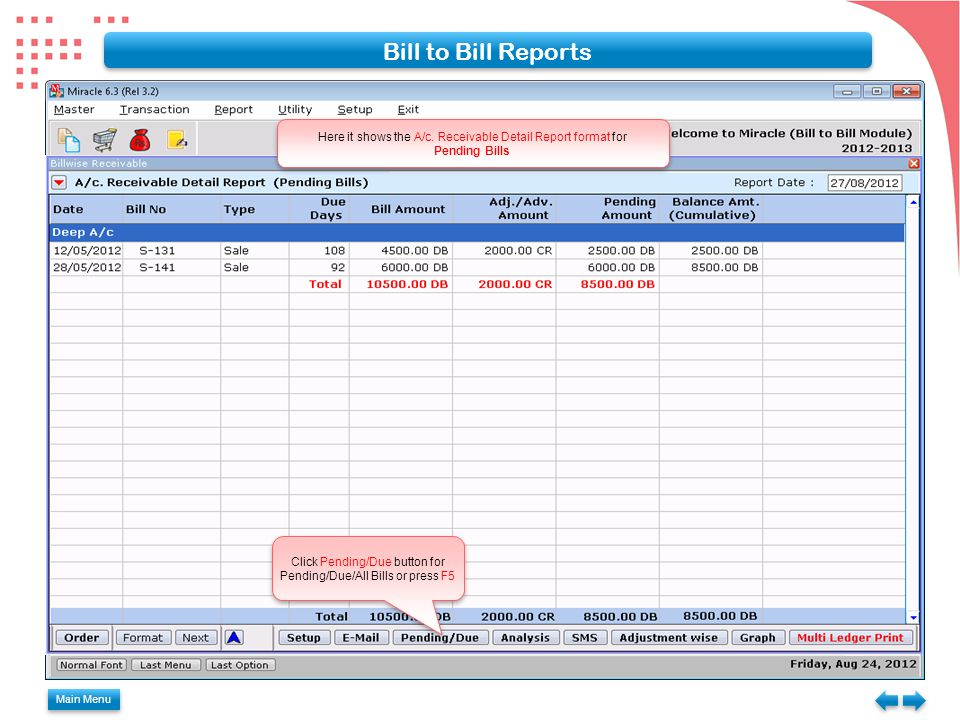 Main Menu Bill to Bill Reports Here it shows the A/c. Receivable Detail Report format for Pending Bills Here it shows the A/c. Receivable Detail Repor