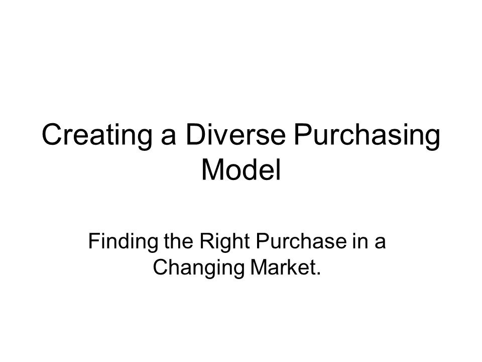 Creating a Diverse Purchasing Model Finding the Right Purchase in a Changing Market.