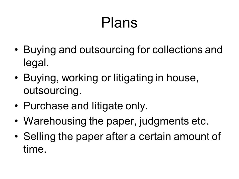Plans Buying and outsourcing for collections and legal.