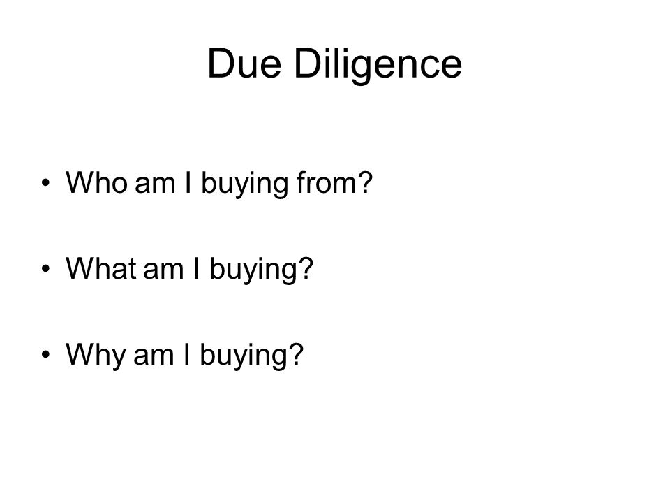 Due Diligence Who am I buying from? What am I buying? Why am I buying?