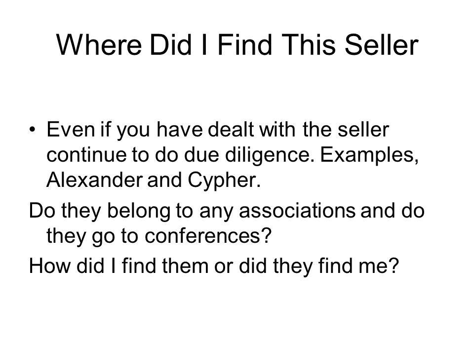 Where Did I Find This Seller Even if you have dealt with the seller continue to do due diligence.