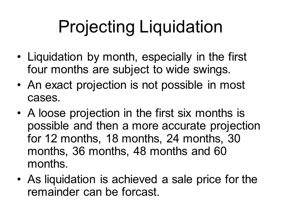 Projecting Liquidation Liquidation by month, especially in the first four months are subject to wide swings.