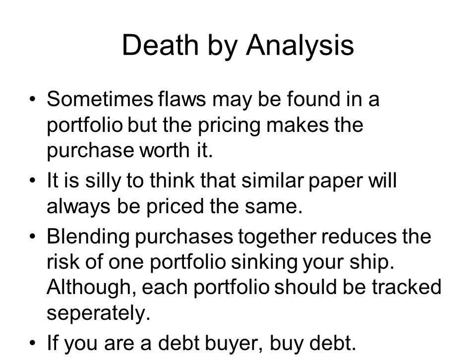 Death by Analysis Sometimes flaws may be found in a portfolio but the pricing makes the purchase worth it.