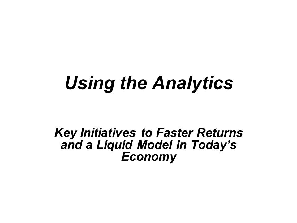 Using the Analytics Key Initiatives to Faster Returns and a Liquid Model in Today's Economy