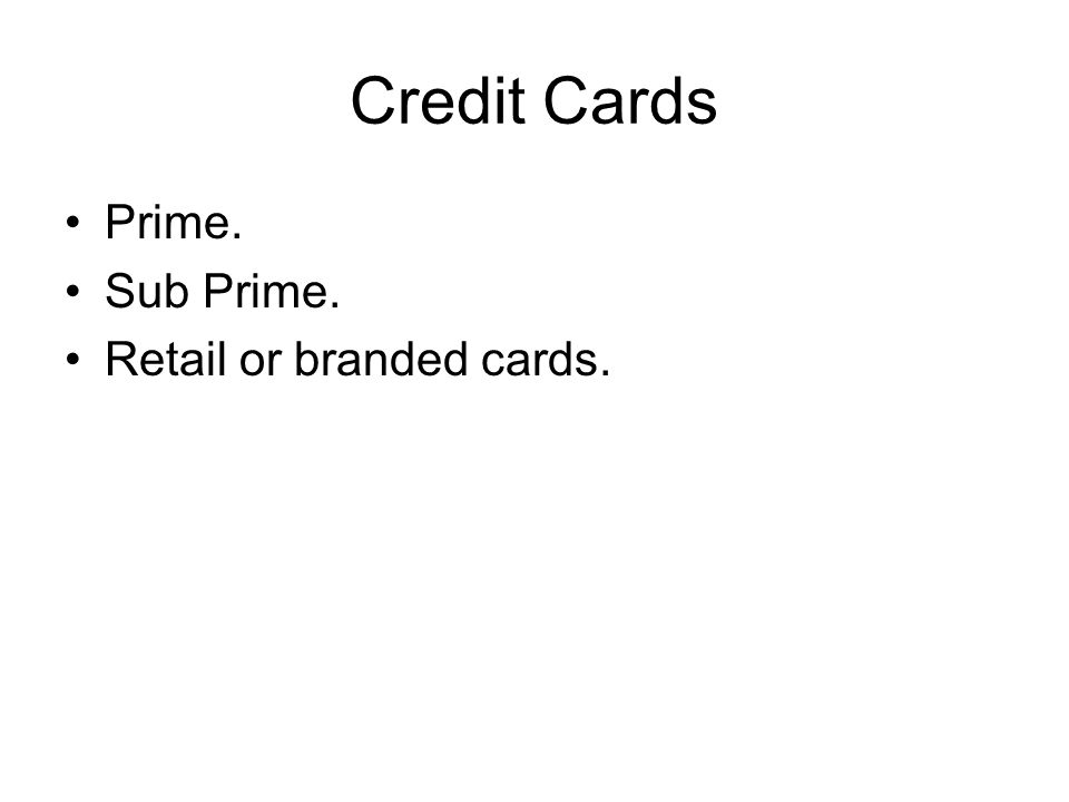Credit Cards Prime. Sub Prime. Retail or branded cards.