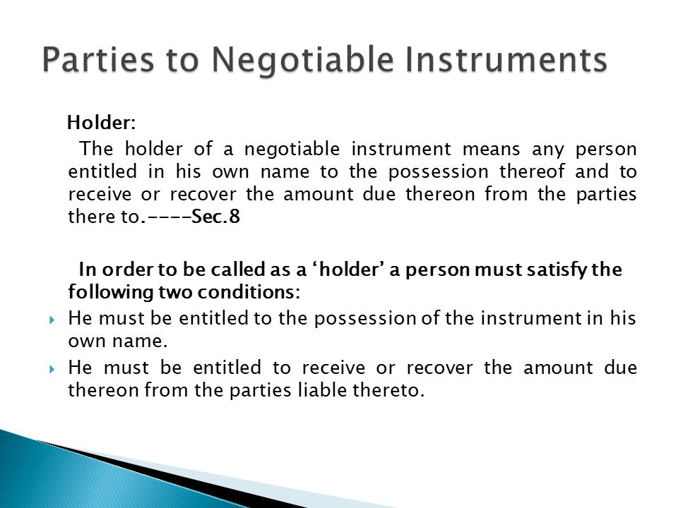 Holder: The holder of a negotiable instrument means any person entitled in his own name to the possession thereof and to receive or recover the amount due thereon from the parties there to.----Sec.8 In order to be called as a 'holder' a person must satisfy the following two conditions:  He must be entitled to the possession of the instrument in his own name.