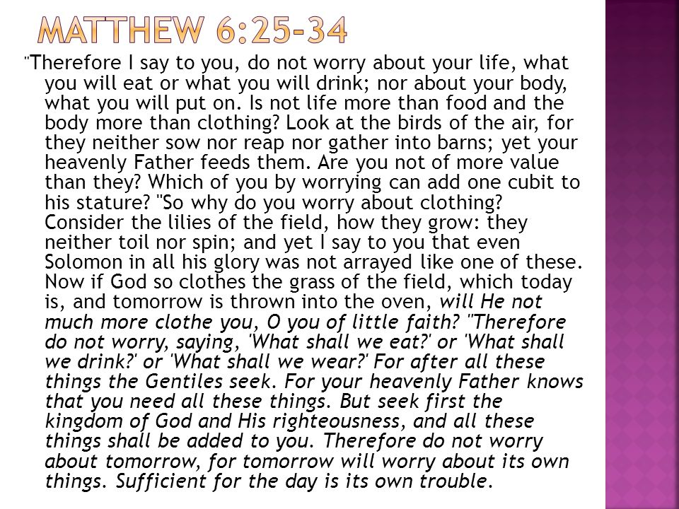 Therefore I say to you, do not worry about your life, what you will eat or what you will drink; nor about your body, what you will put on.