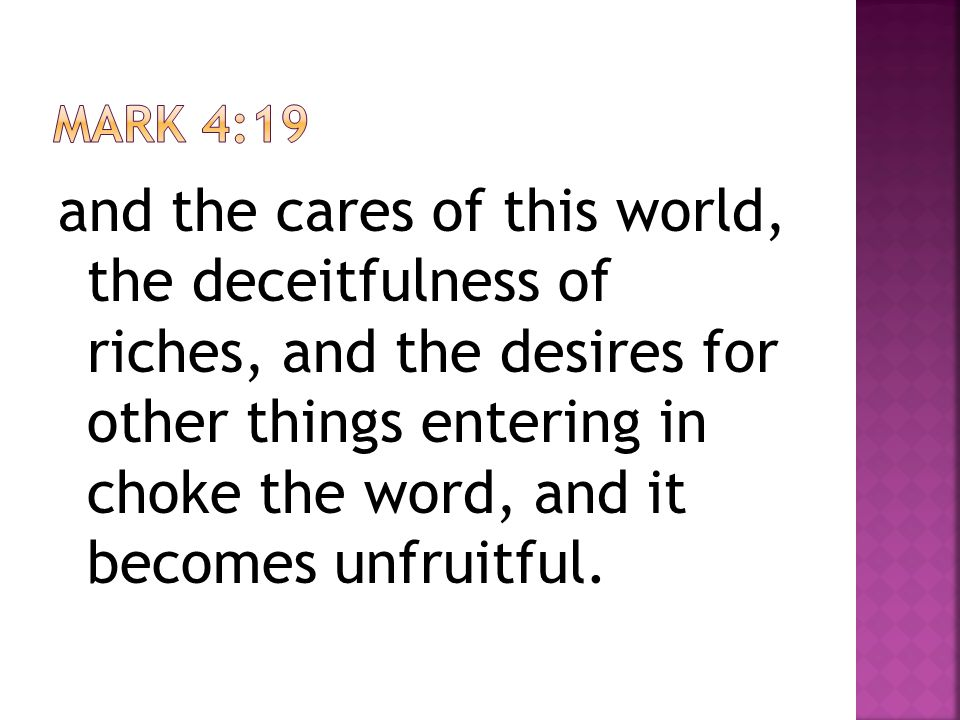and the cares of this world, the deceitfulness of riches, and the desires for other things entering in choke the word, and it becomes unfruitful.