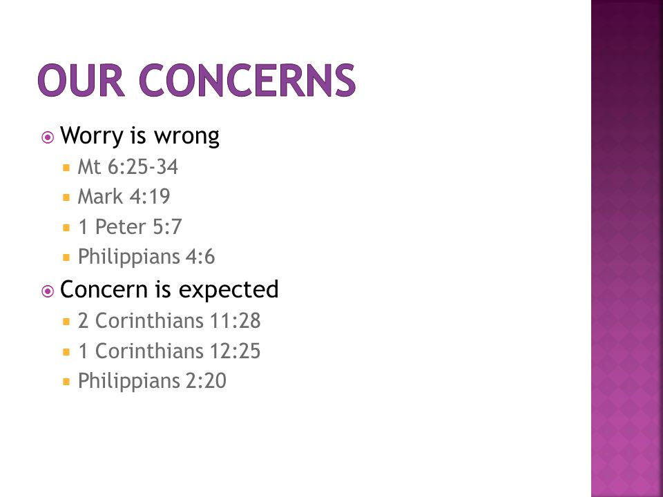  Worry is wrong  Mt 6:25-34  Mark 4:19  1 Peter 5:7  Philippians 4:6  Concern is expected  2 Corinthians 11:28  1 Corinthians 12:25  Philippians 2:20