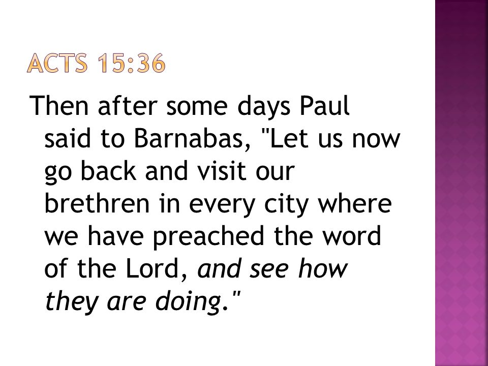 Then after some days Paul said to Barnabas, Let us now go back and visit our brethren in every city where we have preached the word of the Lord, and see how they are doing.