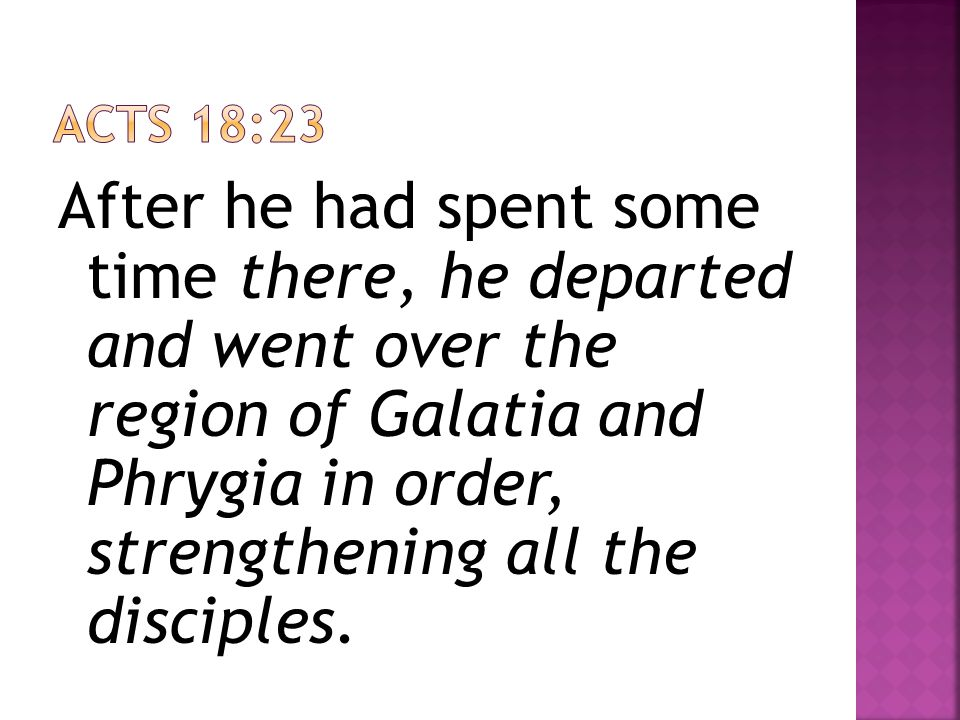 After he had spent some time there, he departed and went over the region of Galatia and Phrygia in order, strengthening all the disciples.