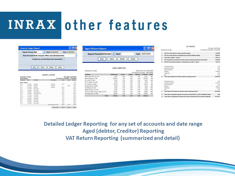 Detailed Ledger Reporting for any set of accounts and date range Aged (debtor, Creditor) Reporting VAT Return Reporting (summarized and detail)