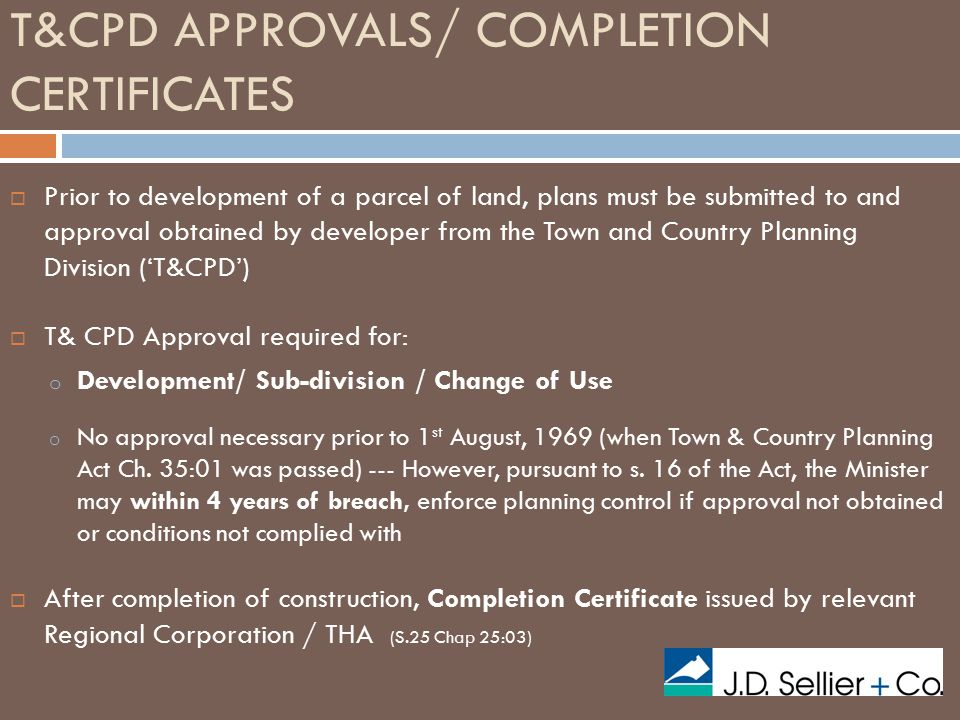 T&CPD APPROVALS/ COMPLETION CERTIFICATES  Prior to development of a parcel of land, plans must be submitted to and approval obtained by developer from the Town and Country Planning Division ('T&CPD')  T& CPD Approval required for: o Development/ Sub-division / Change of Use o No approval necessary prior to 1 st August, 1969 (when Town & Country Planning Act Ch.